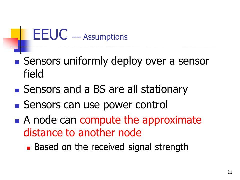11 EEUC --- Assumptions Sensors uniformly deploy over a sensor field Sensors and a BS are all stationary Sensors can use power control A node can comp