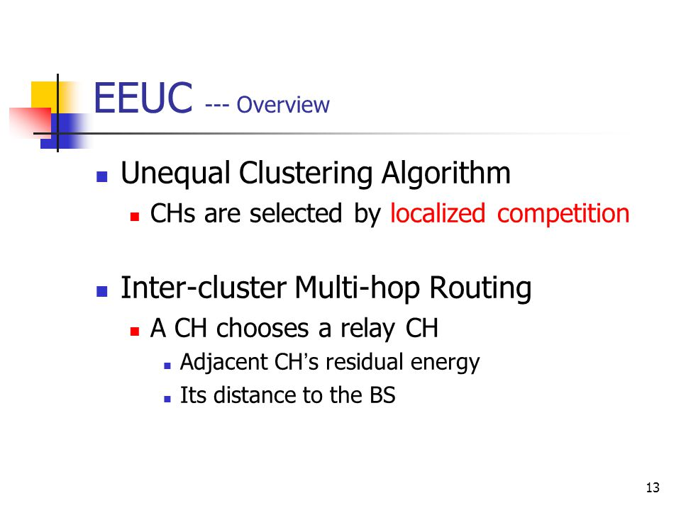 13 EEUC --- Overview Unequal Clustering Algorithm CHs are selected by localized competition Inter-cluster Multi-hop Routing A CH chooses a relay CH Ad