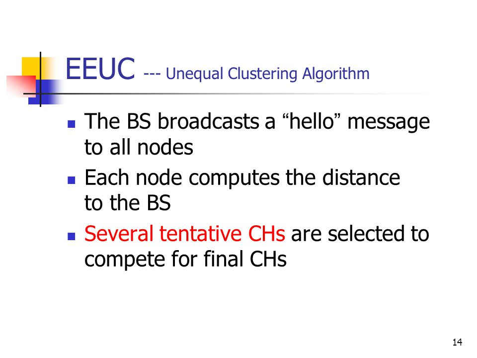 """14 EEUC --- Unequal Clustering Algorithm The BS broadcasts a """" hello """" message to all nodes Each node computes the distance to the BS Several tentativ"""
