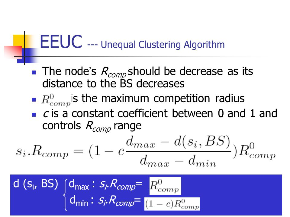 16 EEUC --- Unequal Clustering Algorithm The node ' s R comp should be decrease as its distance to the BS decreases is the maximum competition radius