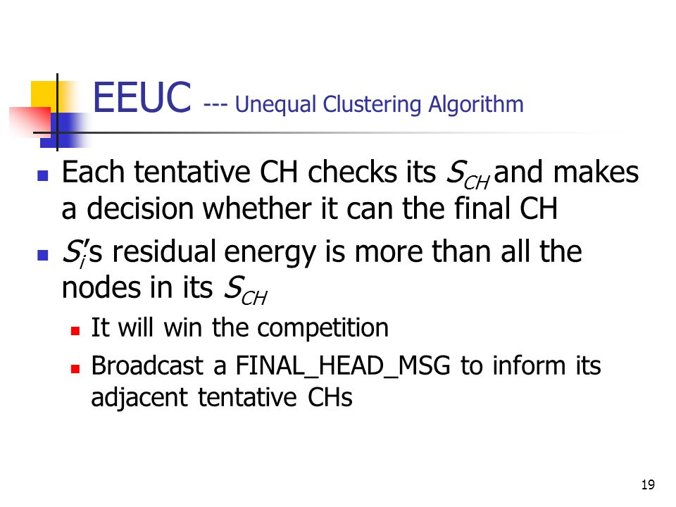 19 EEUC --- Unequal Clustering Algorithm Each tentative CH checks its S CH and makes a decision whether it can the final CH S i 's residual energy is more than all the nodes in its S CH It will win the competition Broadcast a FINAL_HEAD_MSG to inform its adjacent tentative CHs