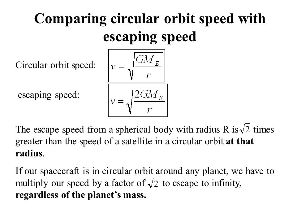Comparing circular orbit speed with escaping speed Circular orbit speed: escaping speed: The escape speed from a spherical body with radius R is times greater than the speed of a satellite in a circular orbit at that radius.