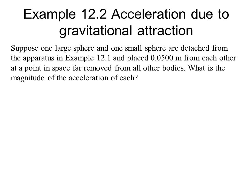 Suppose one large sphere and one small sphere are detached from the apparatus in Example 12.1 and placed 0.0500 m from each other at a point in space far removed from all other bodies.