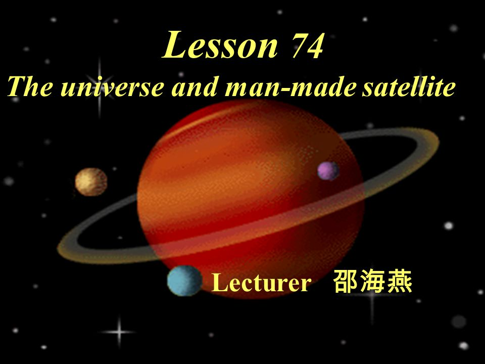 Lesson 74 The universe and man-made satellite Lecturer 邵海燕