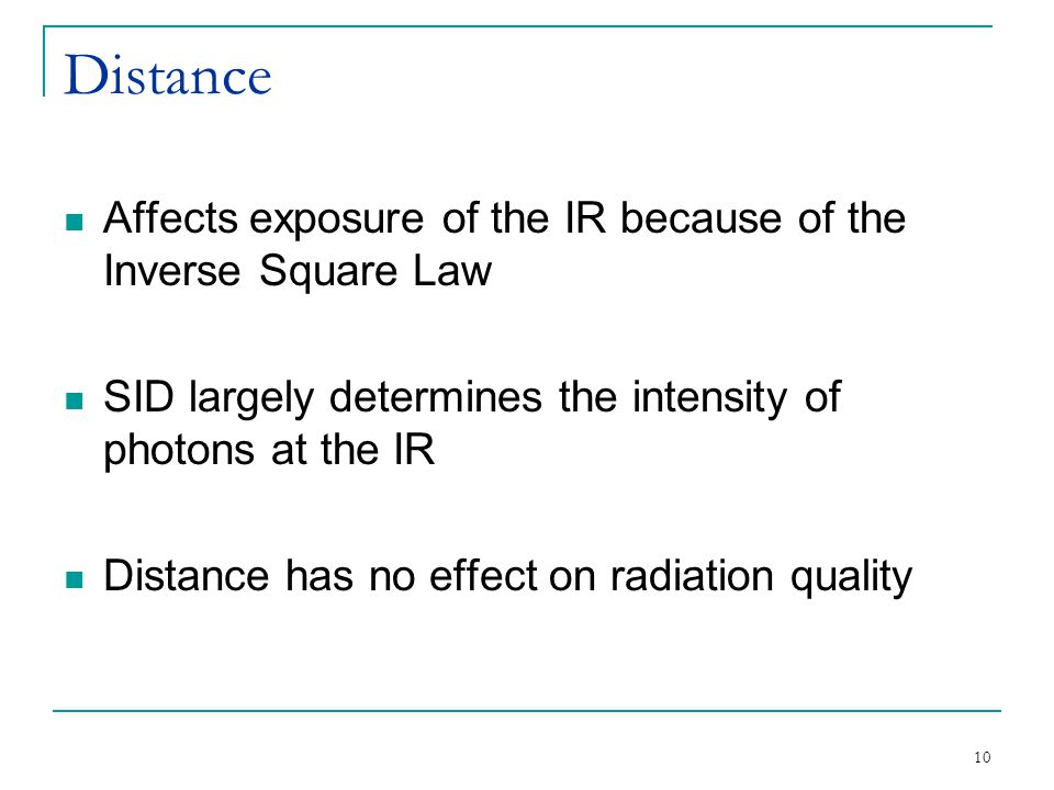 Distance Affects exposure of the IR because of the Inverse Square Law SID largely determines the intensity of photons at the IR Distance has no effect on radiation quality 10