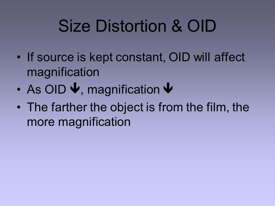 Size Distortion & OID If source is kept constant, OID will affect magnification As OID , magnification  The farther the object is from the film, the more magnification