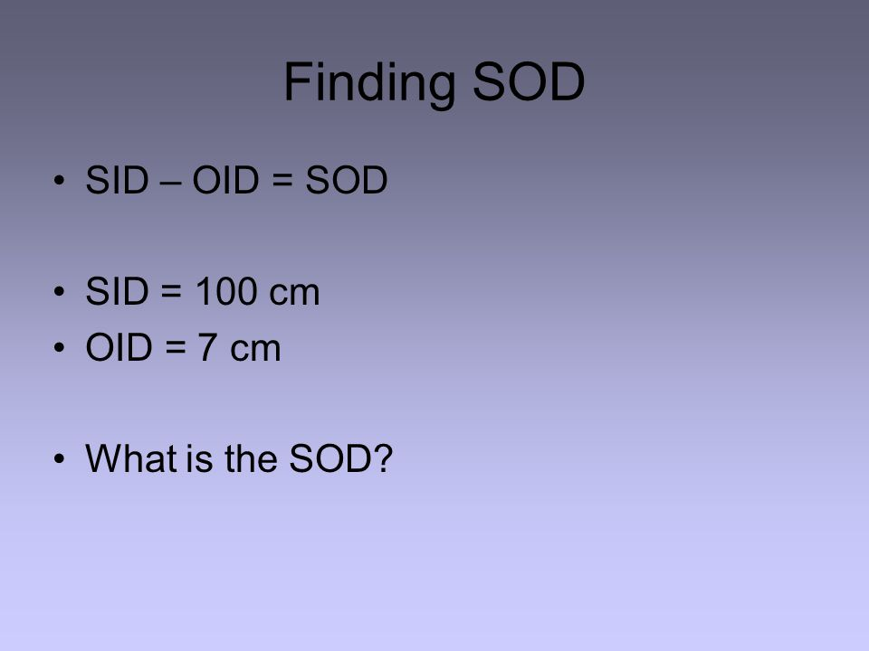 Finding SOD SID – OID = SOD SID = 100 cm OID = 7 cm What is the SOD?