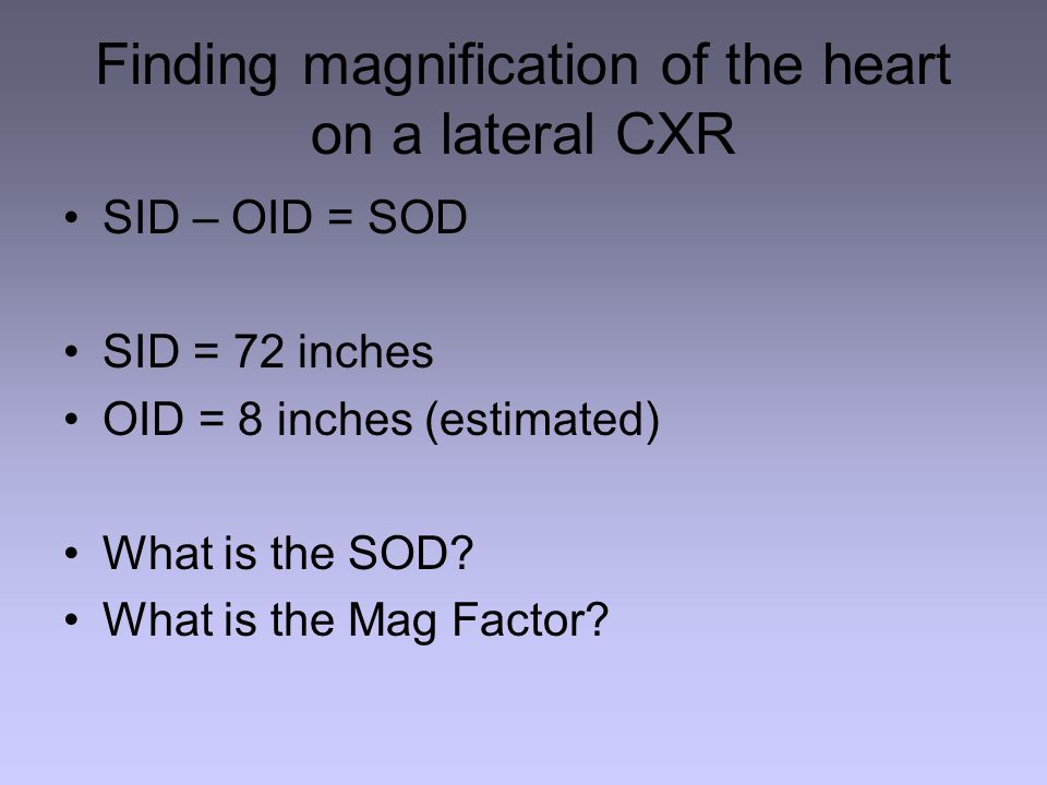 Finding magnification of the heart on a lateral CXR SID – OID = SOD SID = 72 inches OID = 8 inches (estimated) What is the SOD.