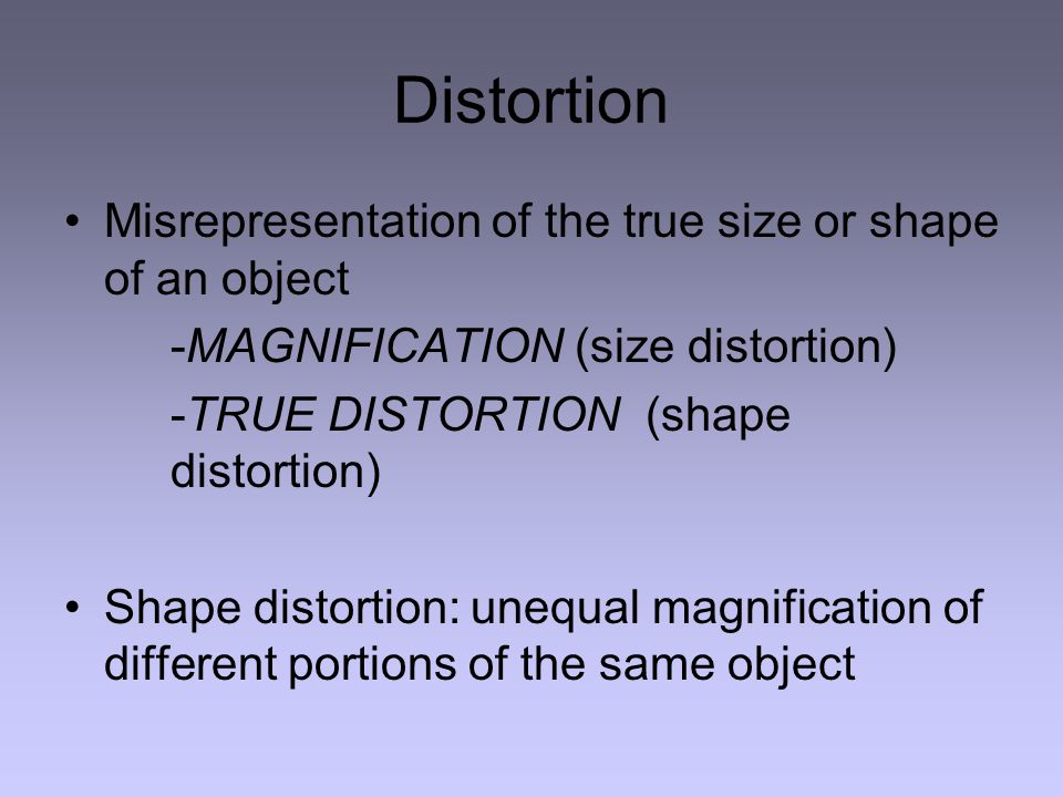 Distortion Misrepresentation of the true size or shape of an object -MAGNIFICATION (size distortion) -TRUE DISTORTION (shape distortion) Shape distortion: unequal magnification of different portions of the same object