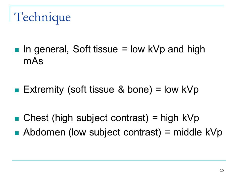 Technique In general, Soft tissue = low kVp and high mAs Extremity (soft tissue & bone) = low kVp Chest (high subject contrast) = high kVp Abdomen (low subject contrast) = middle kVp 20