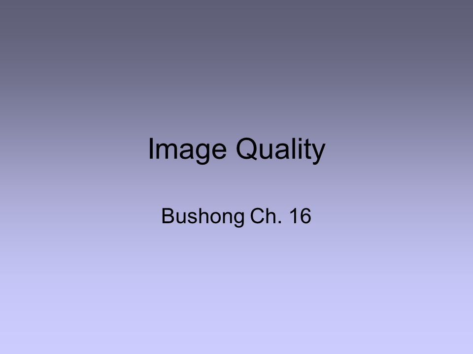 Image Quality Bushong Ch. 16