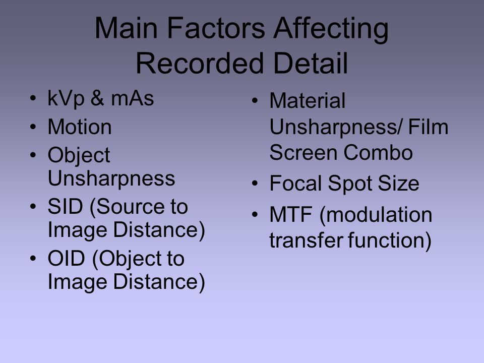 Main Factors Affecting Recorded Detail kVp & mAs Motion Object Unsharpness SID (Source to Image Distance) OID (Object to Image Distance) Material Unsharpness/ Film Screen Combo Focal Spot Size MTF (modulation transfer function)