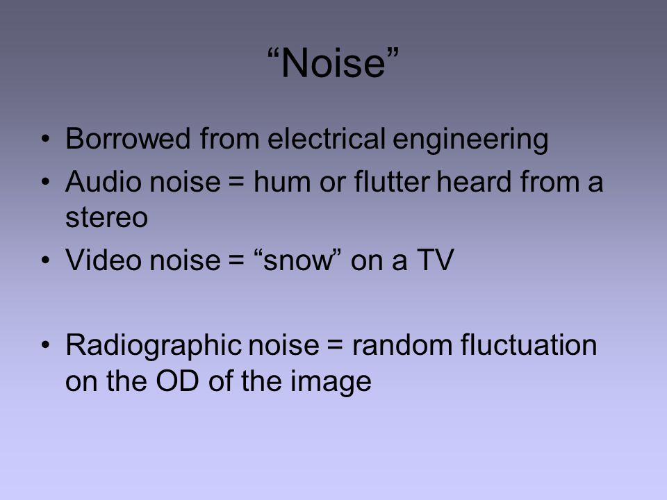 Noise Borrowed from electrical engineering Audio noise = hum or flutter heard from a stereo Video noise = snow on a TV Radiographic noise = random fluctuation on the OD of the image