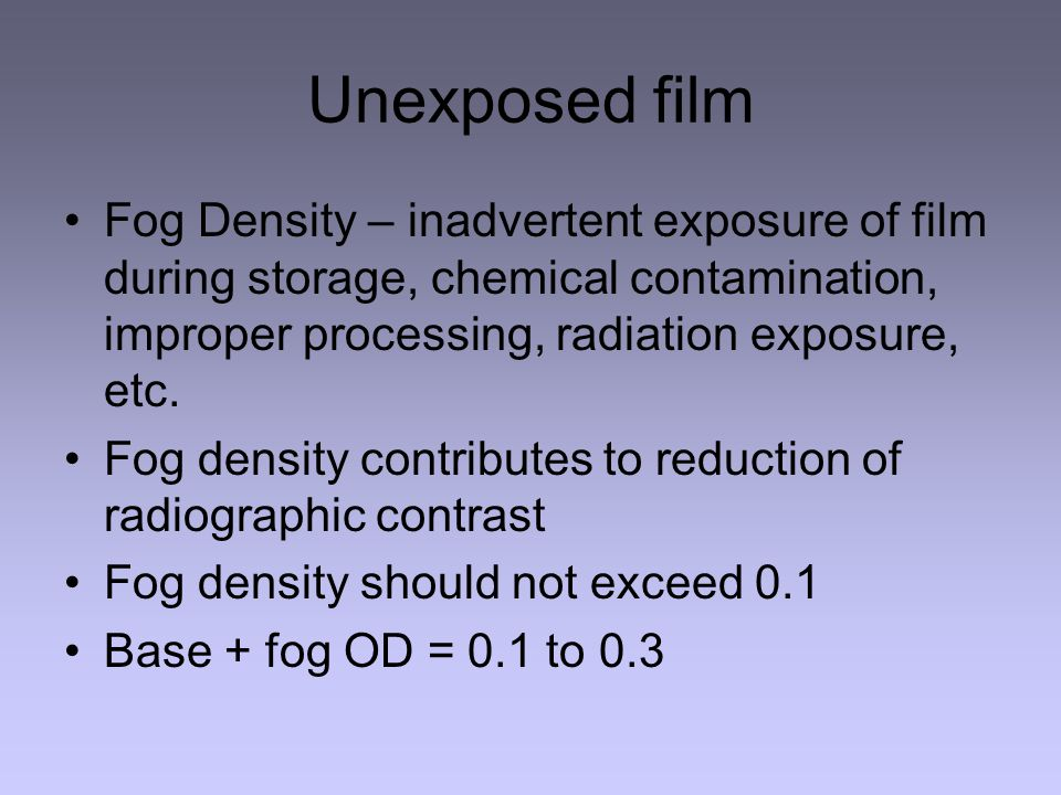Unexposed film Fog Density – inadvertent exposure of film during storage, chemical contamination, improper processing, radiation exposure, etc.