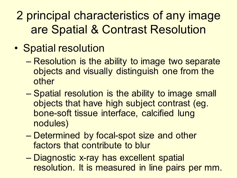 2 principal characteristics of any image are Spatial & Contrast Resolution Spatial resolution –Resolution is the ability to image two separate objects and visually distinguish one from the other –Spatial resolution is the ability to image small objects that have high subject contrast (eg.