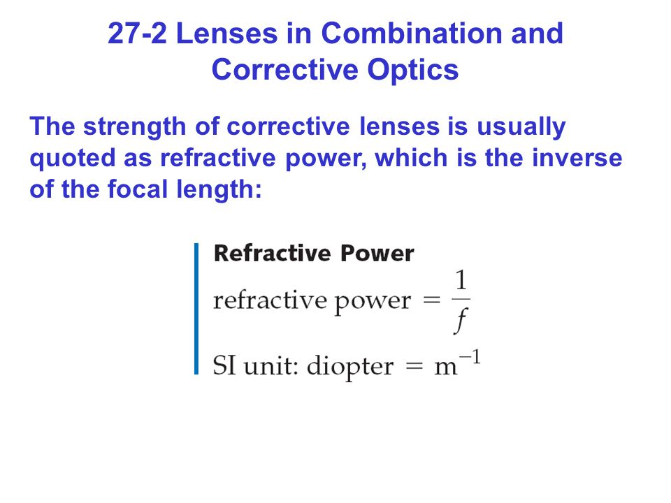 27-2 Lenses in Combination and Corrective Optics The strength of corrective lenses is usually quoted as refractive power, which is the inverse of the