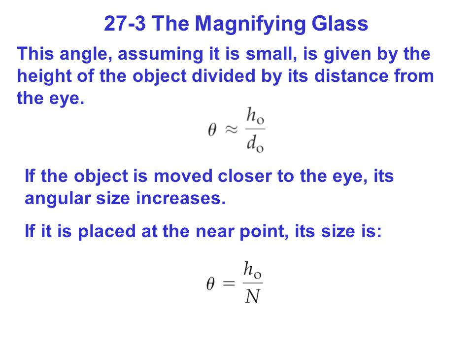 27-3 The Magnifying Glass This angle, assuming it is small, is given by the height of the object divided by its distance from the eye. If the object i