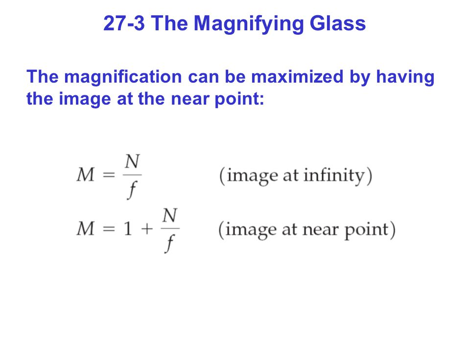 27-3 The Magnifying Glass The magnification can be maximized by having the image at the near point: