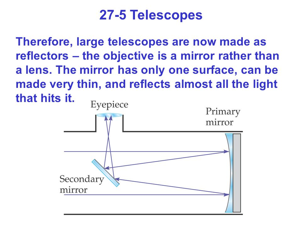 27-5 Telescopes Therefore, large telescopes are now made as reflectors – the objective is a mirror rather than a lens. The mirror has only one surface