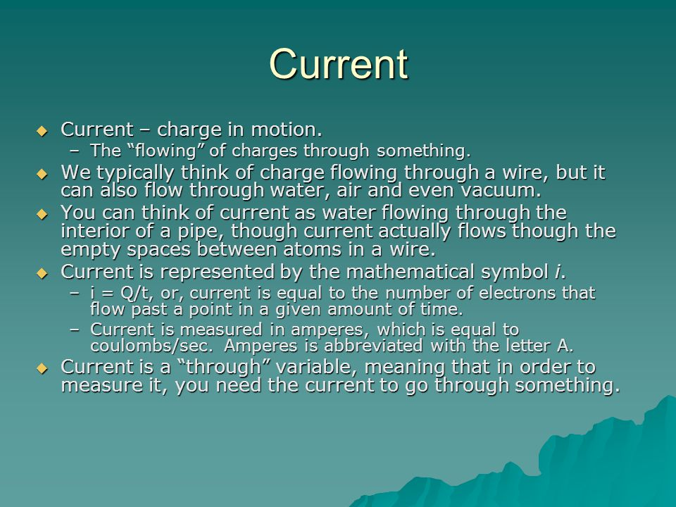 Current  Current – charge in motion. –The flowing of charges through something.