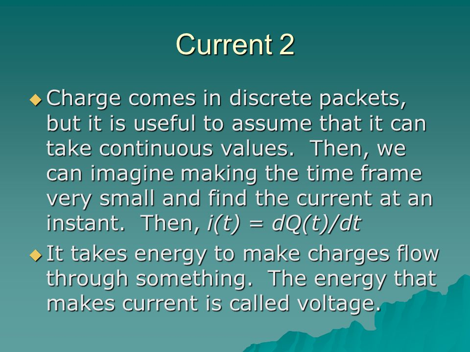 Current 2  Charge comes in discrete packets, but it is useful to assume that it can take continuous values.