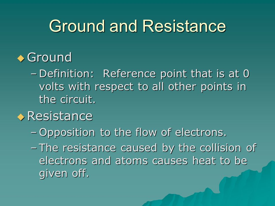 Ground and Resistance  Ground –Definition: Reference point that is at 0 volts with respect to all other points in the circuit.