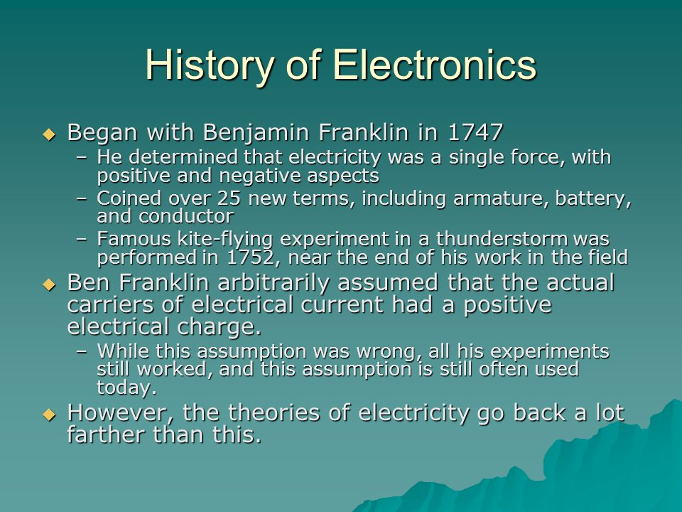 History of Electronics  Began with Benjamin Franklin in 1747 –He determined that electricity was a single force, with positive and negative aspects –Coined over 25 new terms, including armature, battery, and conductor –Famous kite-flying experiment in a thunderstorm was performed in 1752, near the end of his work in the field  Ben Franklin arbitrarily assumed that the actual carriers of electrical current had a positive electrical charge.