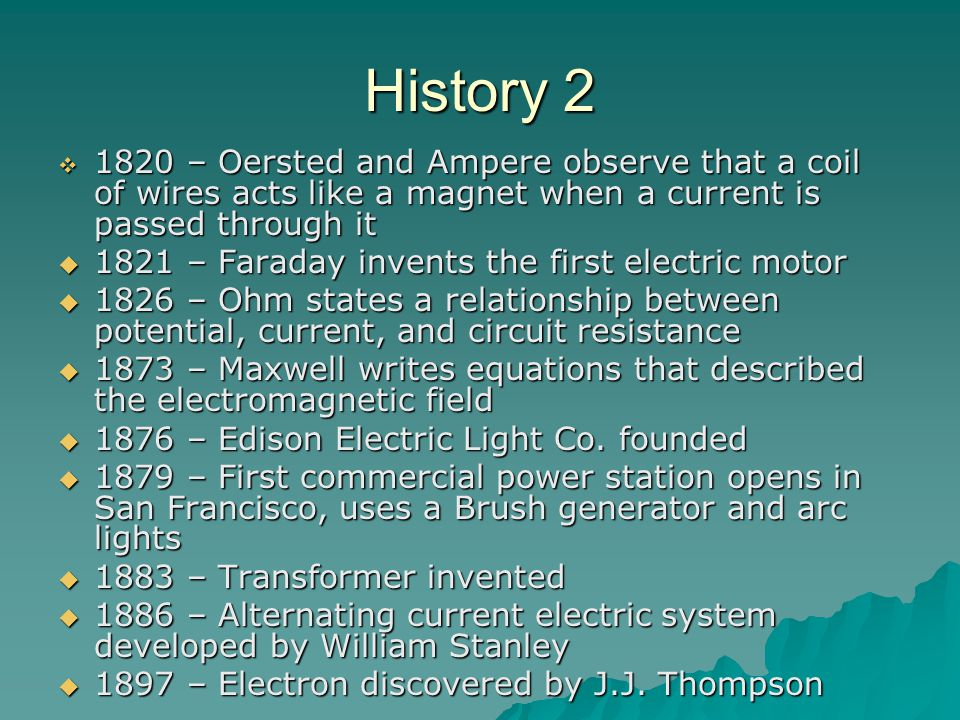 History 2  1820 – Oersted and Ampere observe that a coil of wires acts like a magnet when a current is passed through it  1821 – Faraday invents the first electric motor  1826 – Ohm states a relationship between potential, current, and circuit resistance  1873 – Maxwell writes equations that described the electromagnetic field  1876 – Edison Electric Light Co.