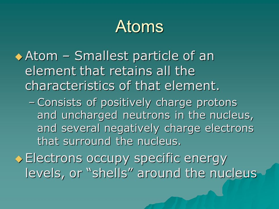 Atoms  Atom – Smallest particle of an element that retains all the characteristics of that element.