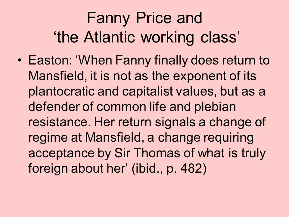 Fanny Price and 'the Atlantic working class' Easton: 'When Fanny finally does return to Mansfield, it is not as the exponent of its plantocratic and c