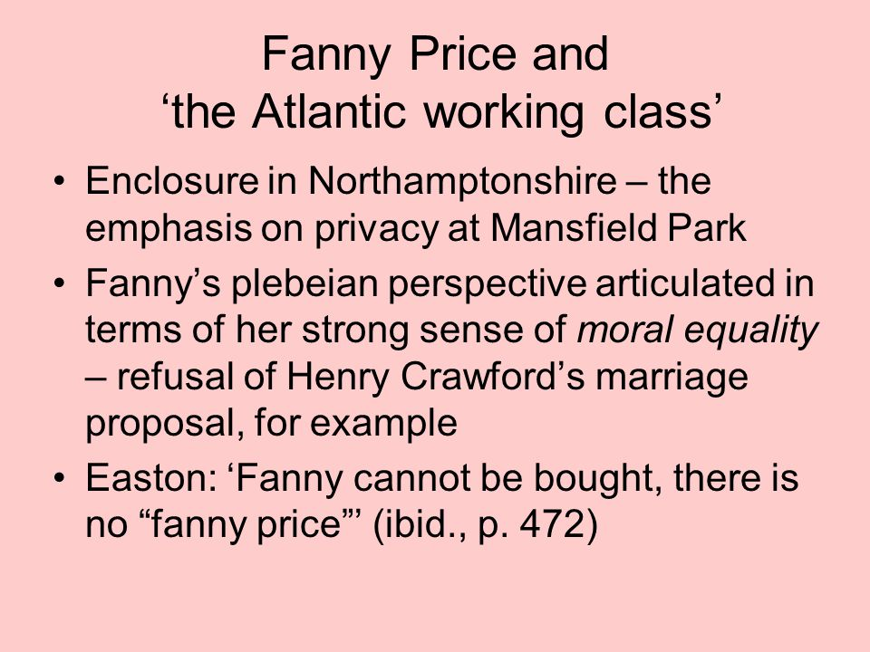 Fanny Price and 'the Atlantic working class' Enclosure in Northamptonshire – the emphasis on privacy at Mansfield Park Fanny's plebeian perspective ar