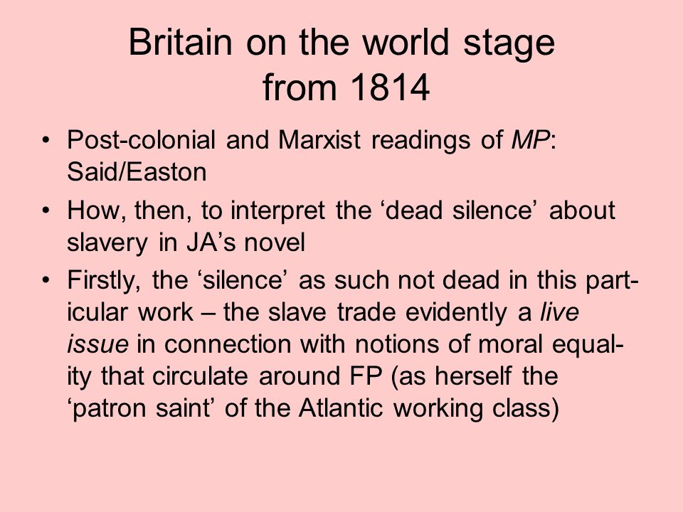 Britain on the world stage from 1814 Post-colonial and Marxist readings of MP: Said/Easton How, then, to interpret the 'dead silence' about slavery in