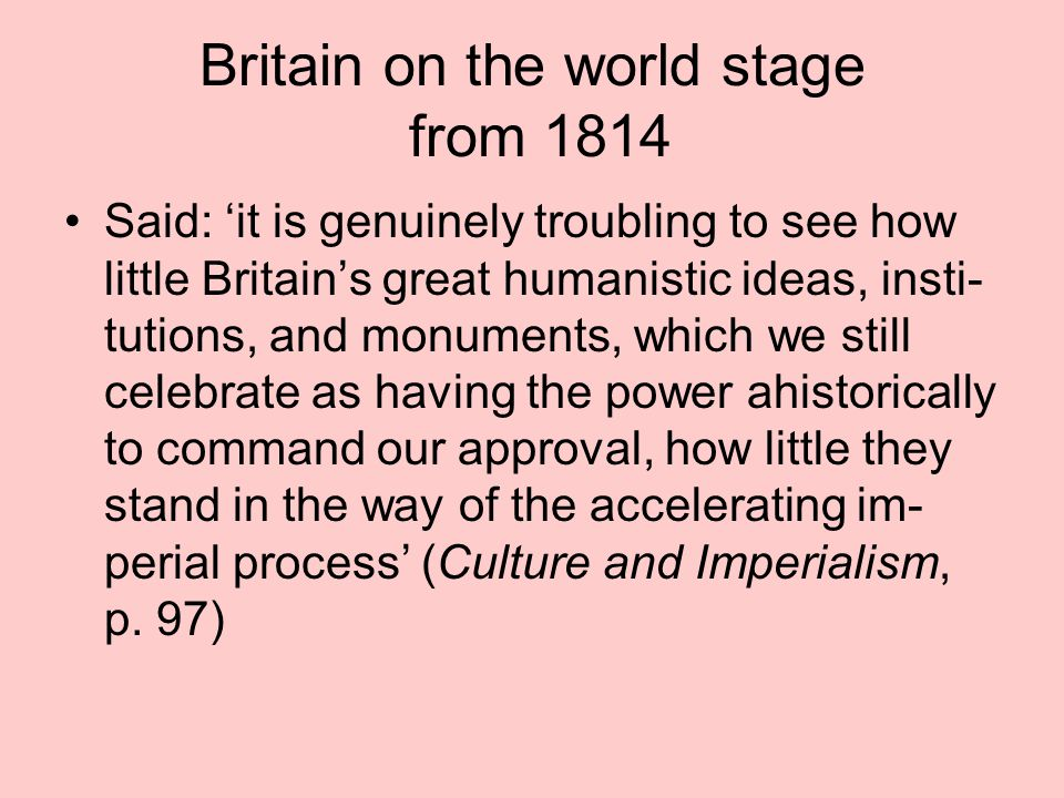 Britain on the world stage from 1814 Said: 'it is genuinely troubling to see how little Britain's great humanistic ideas, insti- tutions, and monument