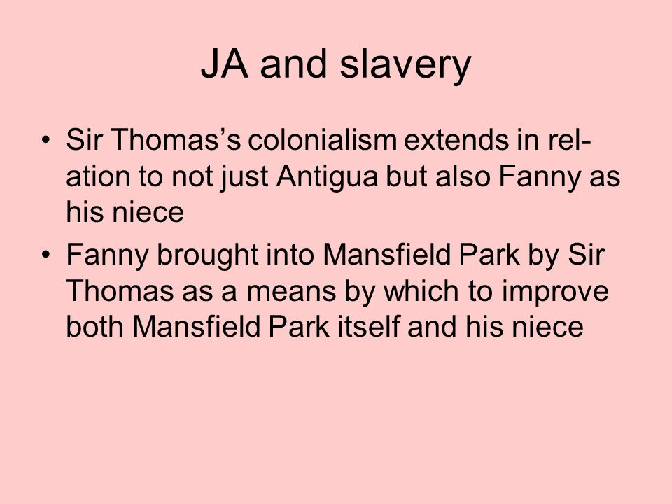 JA and slavery Sir Thomas's colonialism extends in rel- ation to not just Antigua but also Fanny as his niece Fanny brought into Mansfield Park by Sir