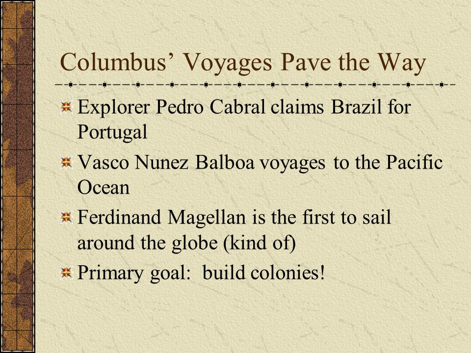 Columbus' Voyages Pave the Way Explorer Pedro Cabral claims Brazil for Portugal Vasco Nunez Balboa voyages to the Pacific Ocean Ferdinand Magellan is the first to sail around the globe (kind of) Primary goal: build colonies!