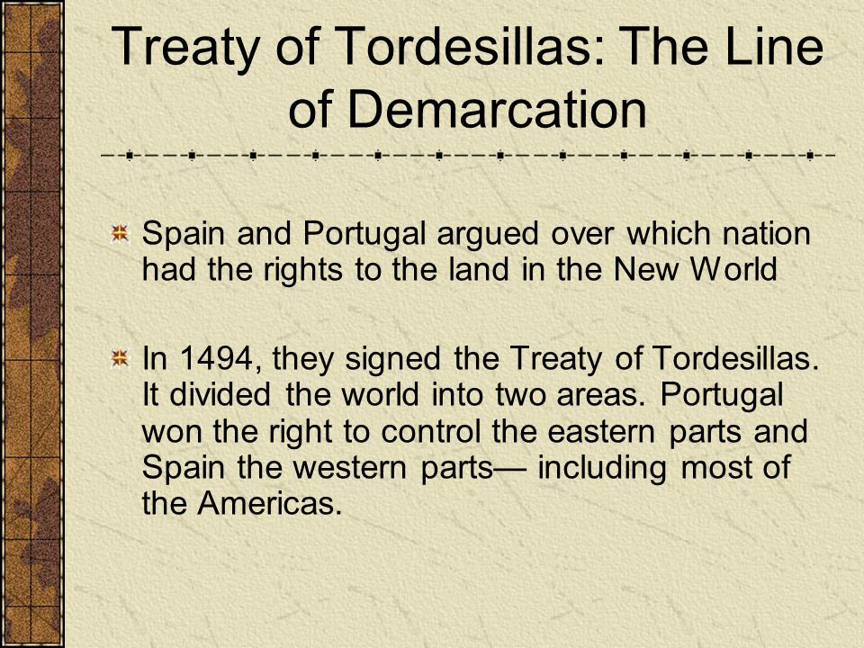 Treaty of Tordesillas: The Line of Demarcation Spain and Portugal argued over which nation had the rights to the land in the New World In 1494, they signed the Treaty of Tordesillas.