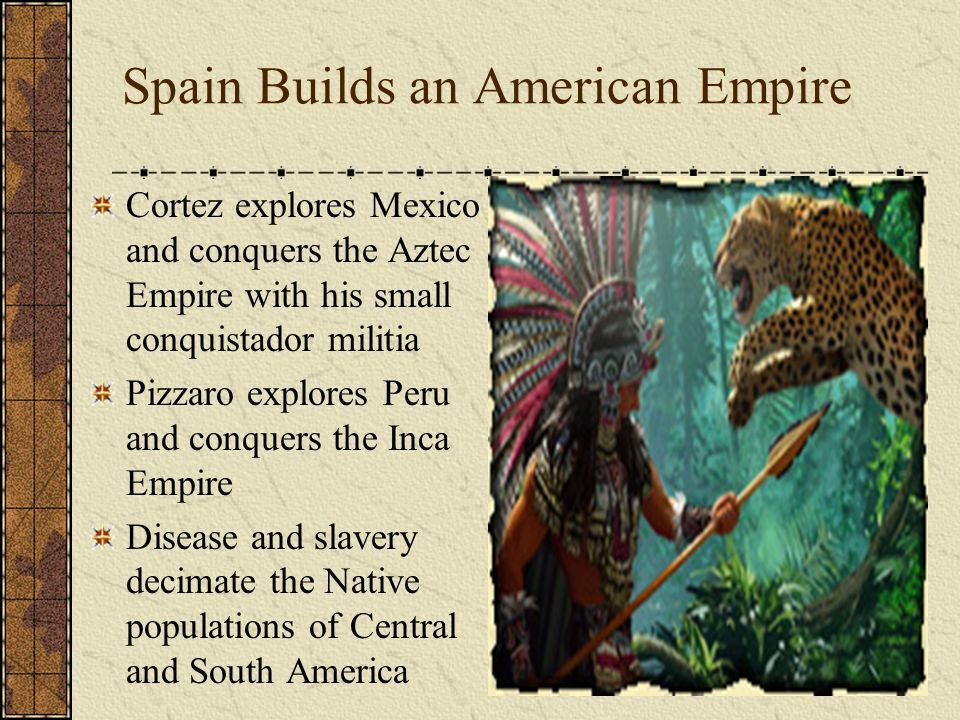 Spain Builds an American Empire Cortez explores Mexico and conquers the Aztec Empire with his small conquistador militia Pizzaro explores Peru and conquers the Inca Empire Disease and slavery decimate the Native populations of Central and South America
