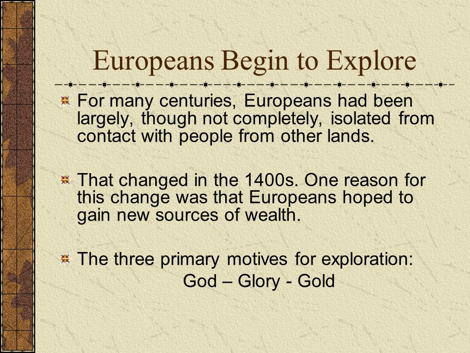 Europeans Begin to Explore For many centuries, Europeans had been largely, though not completely, isolated from contact with people from other lands.