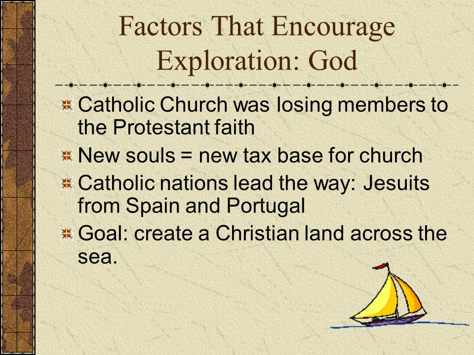 Factors That Encourage Exploration: God Catholic Church was losing members to the Protestant faith New souls = new tax base for church Catholic nations lead the way: Jesuits from Spain and Portugal Goal: create a Christian land across the sea.