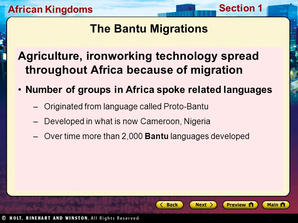 Section 1 African Kingdoms The Bantu Migrations Agriculture, ironworking technology spread throughout Africa because of migration Number of groups in Africa spoke related languages –Originated from language called Proto-Bantu –Developed in what is now Cameroon, Nigeria –Over time more than 2,000 Bantu languages developed