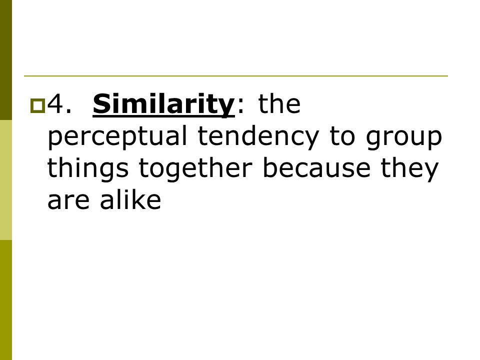  4. Similarity: the perceptual tendency to group things together because they are alike
