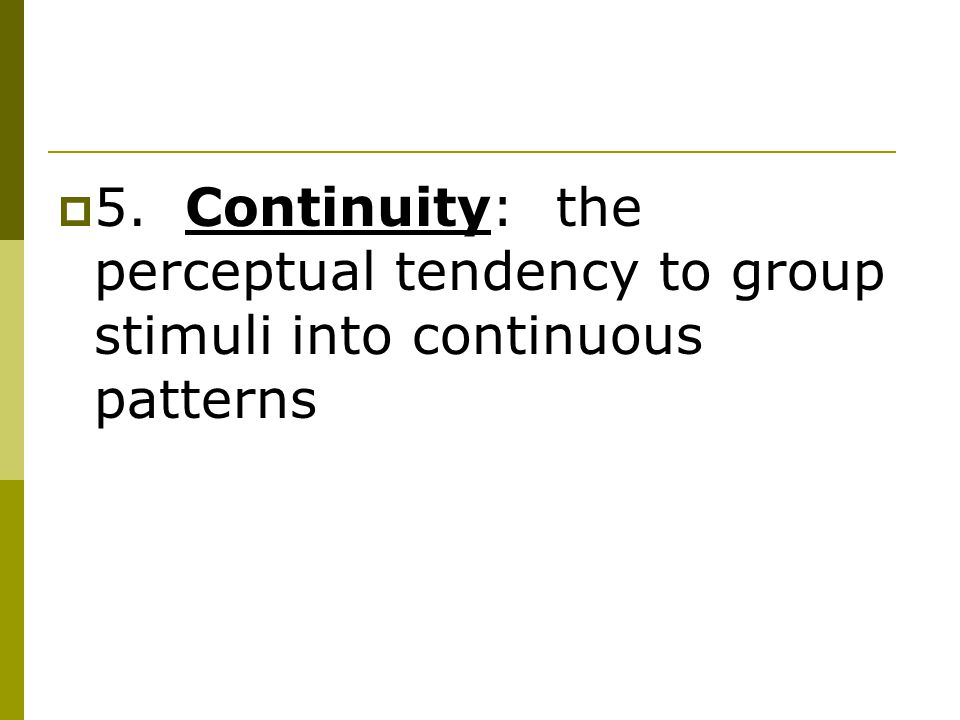  5. Continuity: the perceptual tendency to group stimuli into continuous patterns