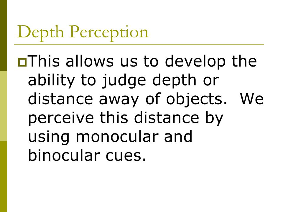 Depth Perception  This allows us to develop the ability to judge depth or distance away of objects.