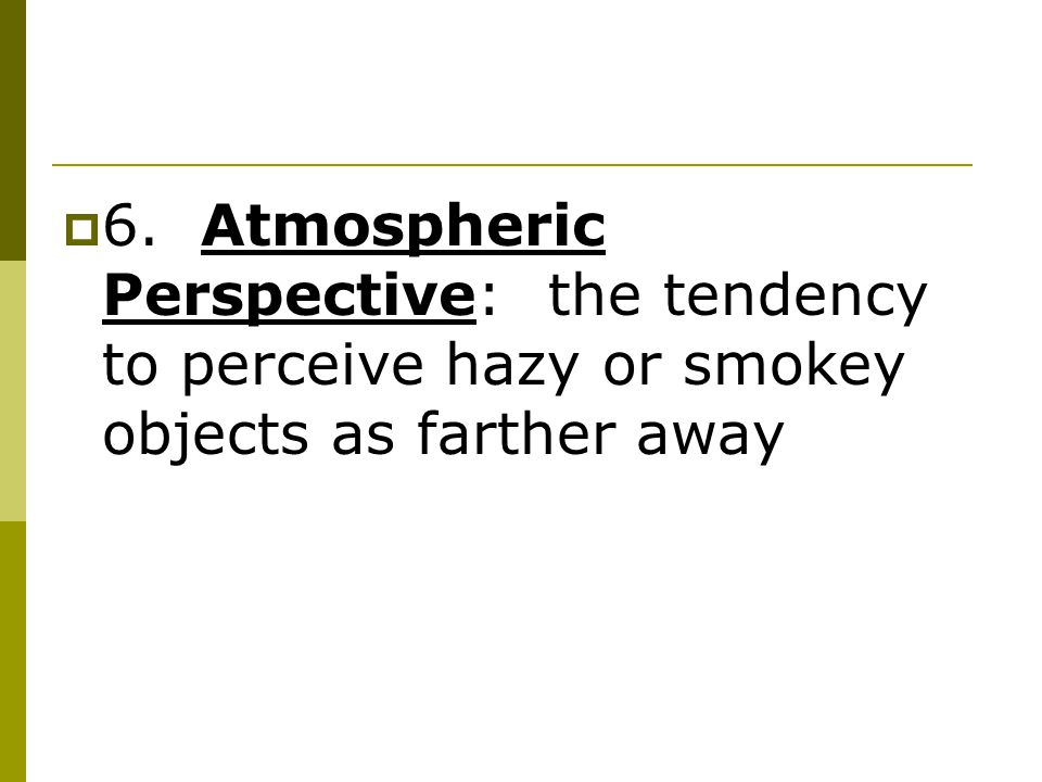  6. Atmospheric Perspective: the tendency to perceive hazy or smokey objects as farther away