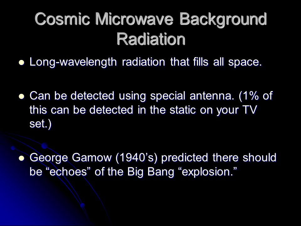 Cosmic Microwave Background Radiation Long-wavelength radiation that fills all space.