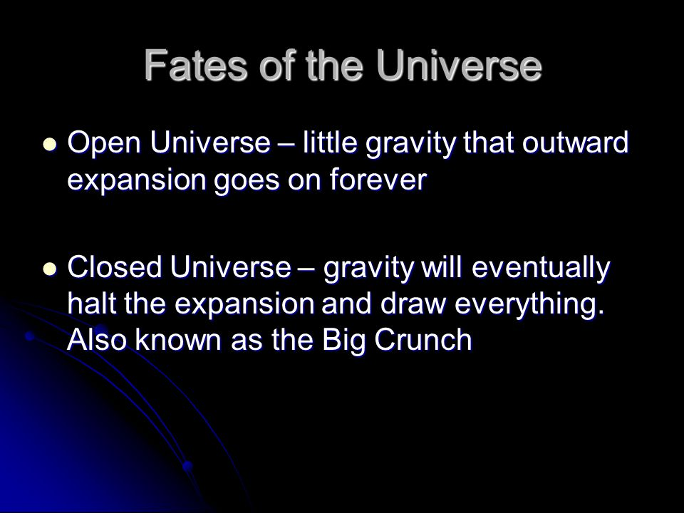 Fates of the Universe Open Universe – little gravity that outward expansion goes on forever Open Universe – little gravity that outward expansion goes on forever Closed Universe – gravity will eventually halt the expansion and draw everything.