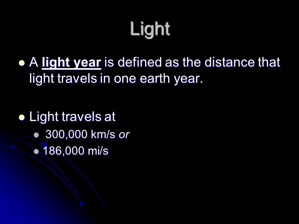 Light A light year is defined as the distance that light travels in one earth year.