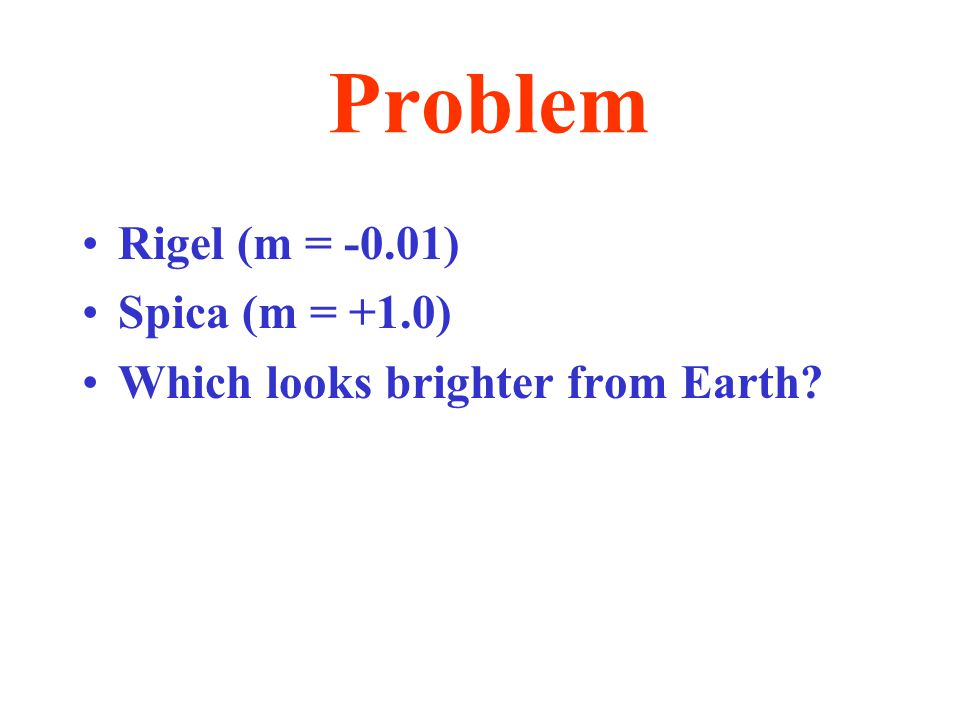 Problem Rigel (m = -0.01) Spica (m = +1.0) Which looks brighter from Earth