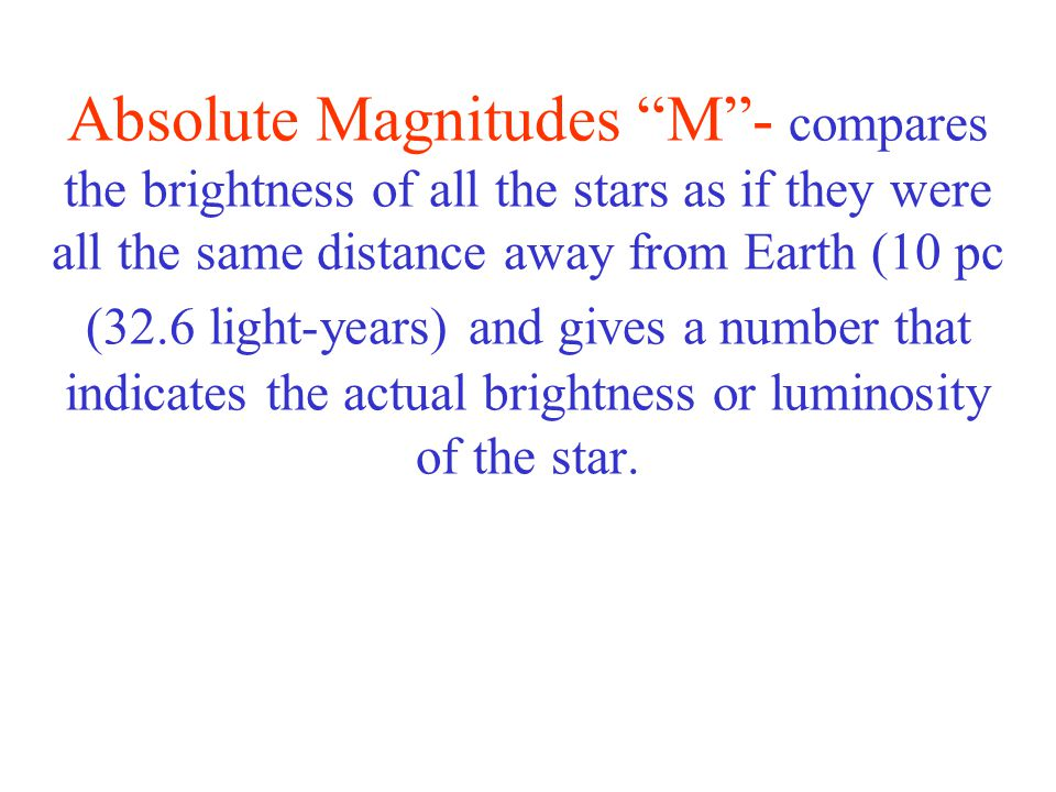 Absolute Magnitudes M - compares the brightness of all the stars as if they were all the same distance away from Earth (10 pc (32.6 light-years) and gives a number that indicates the actual brightness or luminosity of the star.