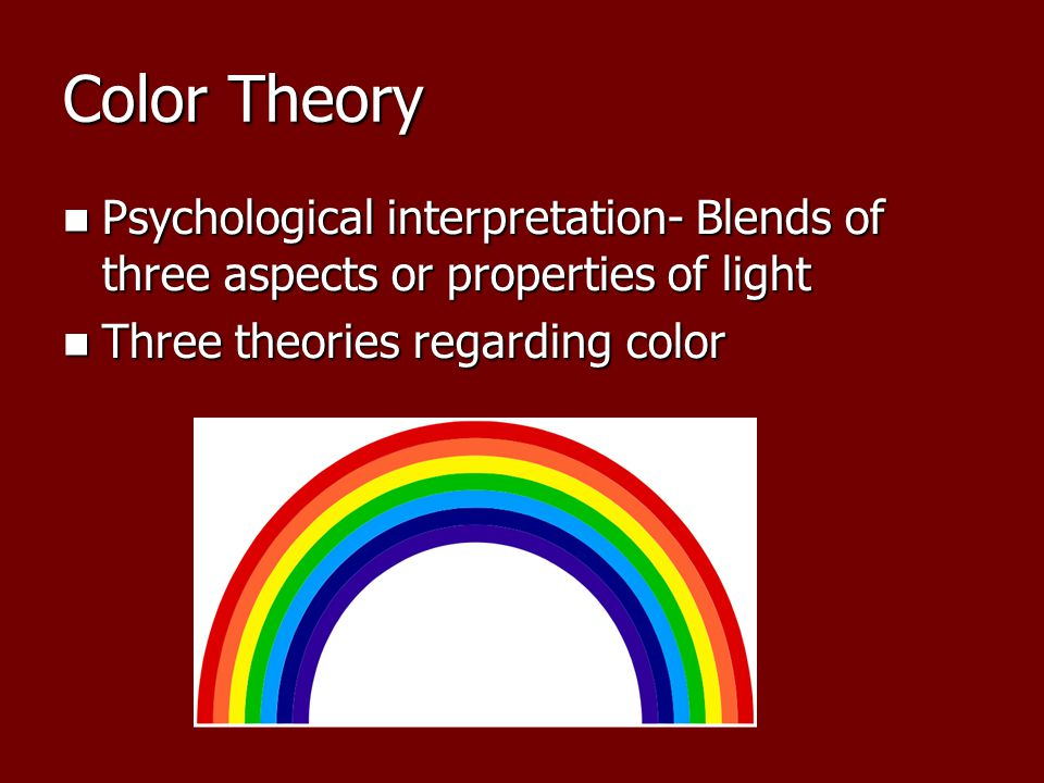 Color Theory Psychological interpretation- Blends of three aspects or properties of light Psychological interpretation- Blends of three aspects or properties of light Three theories regarding color Three theories regarding color